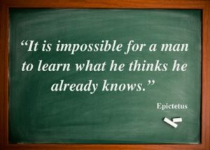 Epictetus - Impossible to learn what you already think you know.